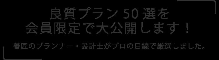 良質プラン50選を会員限定で大公開します!     善匠のプランナー・設計士がプロの目線で厳選しました。