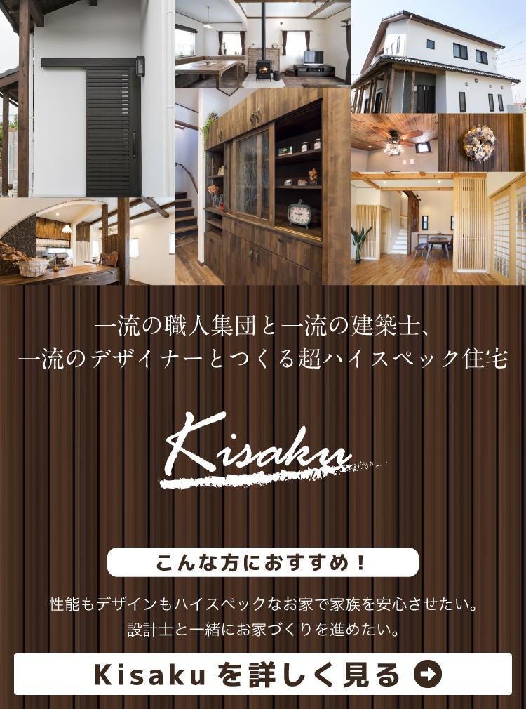 一流の職人集団と一流の建築士、一流のデザイナーとつくる超ハイスペック住宅 Kisaku 性能もデザインもハイスペックなお家で家族を安心させたい。 設計士と一緒にお家づくりを進めたい。