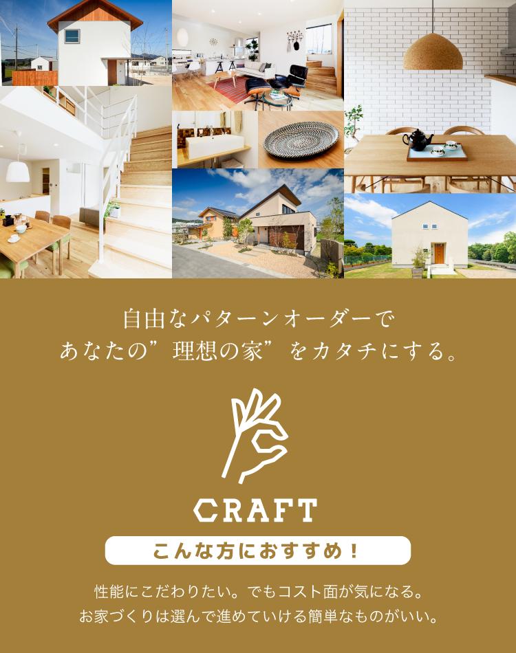 """自由なパターンオーダーであなたの""""理想の家""""をカタチにする。 CRAFT 性能にこだわりたい。でもコスト面が気になる。 お家づくりは選んで進めていける簡単なものがいい。"""