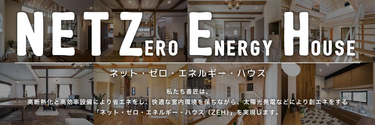 NET Zero Energy House ネット・ゼロ・エネルギー・ハウス 私たち善匠は、 高断熱化と高効率設備により省エネをし、快適な室内環境を保ちながら、太陽光発電などにより創エネをする 「ネット・ゼロ・エネルギー・ハウス(ZEH)」を実現します。